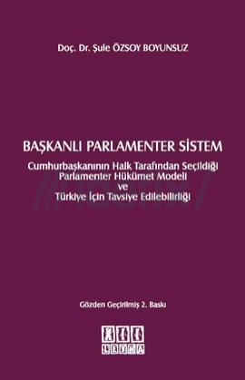 Başkanlı Parlamenter Sistem Cumhurbaşkanının Halk Tarafında Seçildiği Başkanlı Hükümet Modeli ve Türkiye için Tavsiye Edilebilirliği