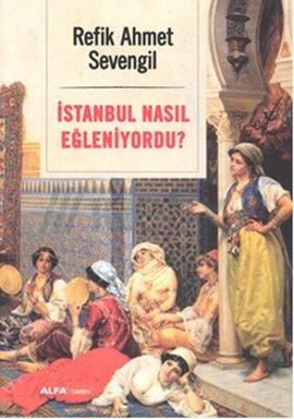 İstanbul Nasıl Eğleniyordu?