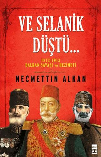Ve Selanik Düştü  1912-1913 Balkan Savaşı ve Hezimeti