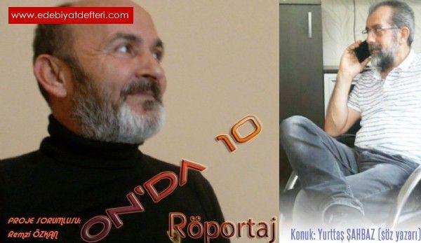 ON'DA 10 (RÖPORTAJ :4)    Söz yazarı/şair  Sayın Yurttaş ŞAHBAZ